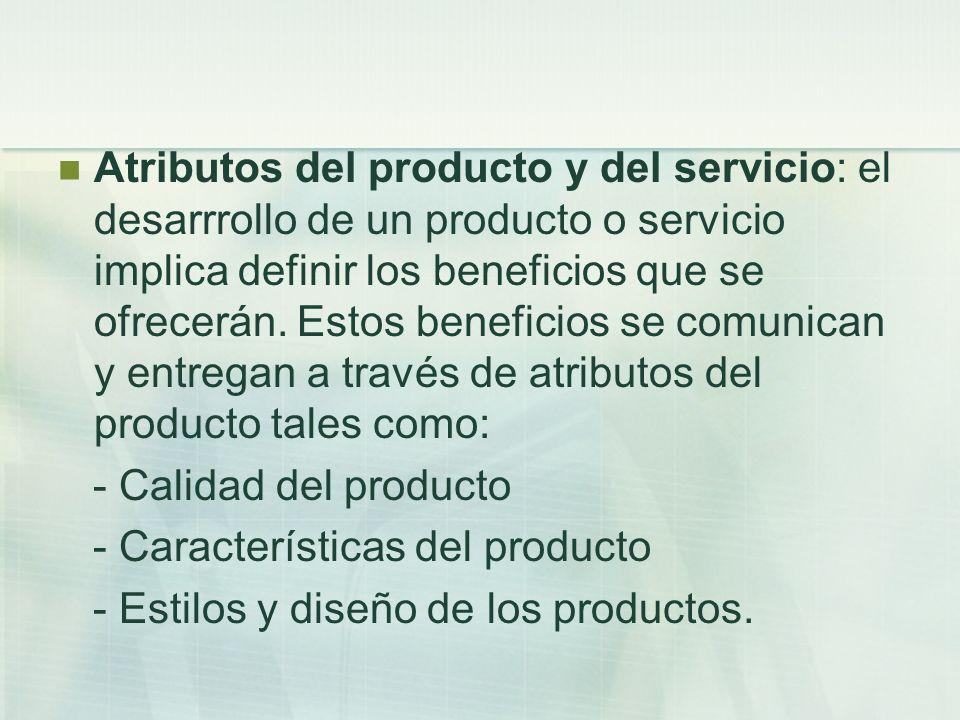 Atributos del producto y del servicio: el desarrrollo de un producto o servicio implica definir los beneficios que se ofrecerán. Estos beneficios se comunican y entregan a través de atributos del producto tales como: