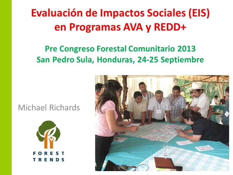 Evaluación de Impactos Sociales (EIS) en Programas AVA y REDD+ Pre Congreso Forestal Comunitario 2013 San Pedro Sula, Honduras, 24-25 Septiembre