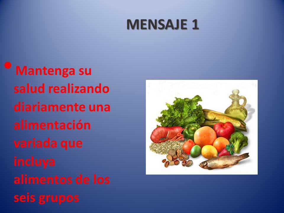 MENSAJE 1 Mantenga su salud realizando diariamente una alimentación variada que incluya alimentos de los seis grupos.