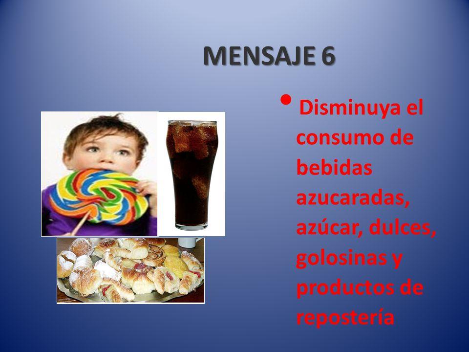 MENSAJE 6 Disminuya el consumo de bebidas azucaradas, azúcar, dulces, golosinas y productos de repostería.