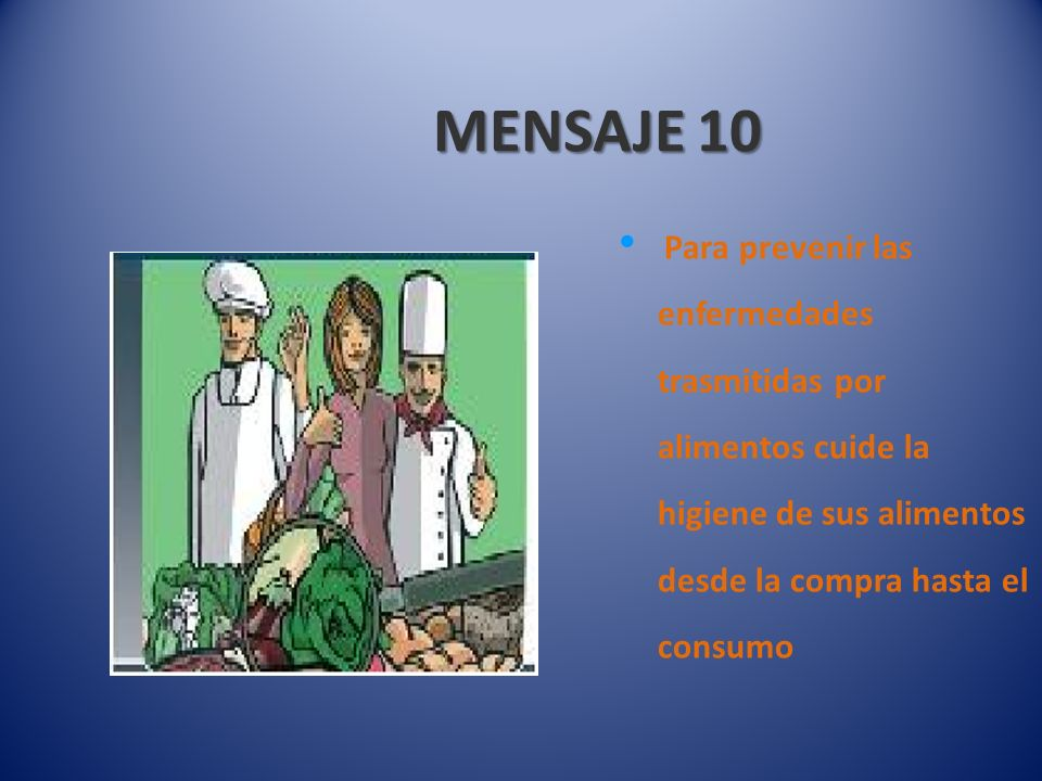 MENSAJE 10 Para prevenir las enfermedades trasmitidas por alimentos cuide la higiene de sus alimentos desde la compra hasta el consumo.