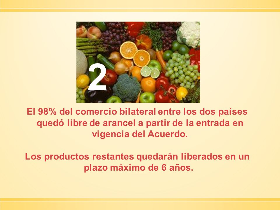 2El 98% del comercio bilateral entre los dos países quedó libre de arancel a partir de la entrada en vigencia del Acuerdo.