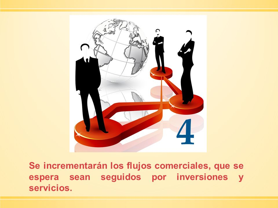 4 Se incrementarán los flujos comerciales, que se espera sean seguidos por inversiones y servicios.