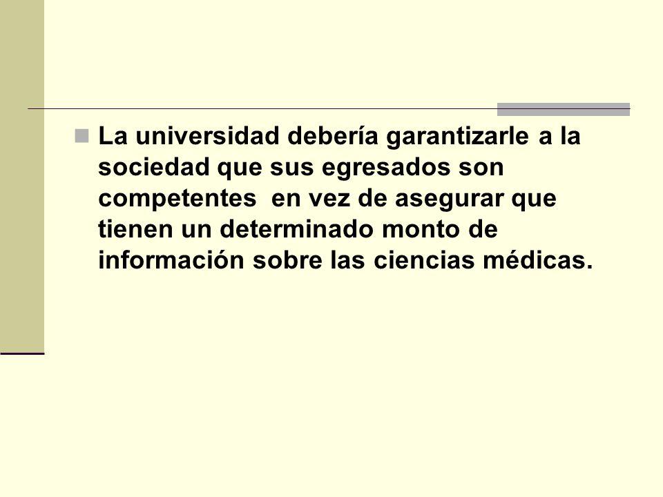 La universidad debería garantizarle a la sociedad que sus egresados son competentes en vez de asegurar que tienen un determinado monto de información sobre las ciencias médicas.