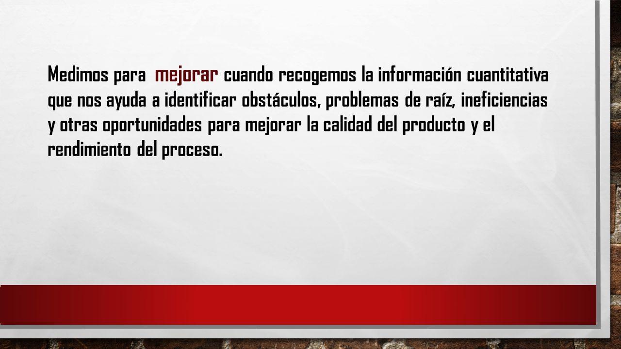 Medimos para mejorar cuando recogemos la información cuantitativa que nos ayuda a identificar obstáculos, problemas de raíz, ineficiencias y otras oportunidades para mejorar la calidad del producto y el rendimiento del proceso.