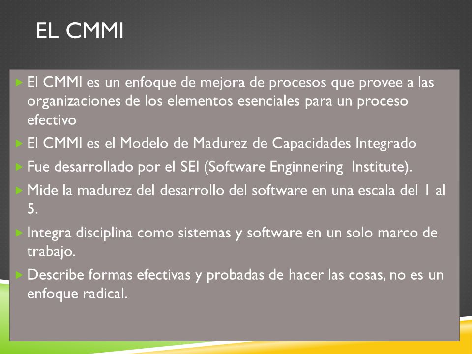 EL CMMI El CMMI es un enfoque de mejora de procesos que provee a las organizaciones de los elementos esenciales para un proceso efectivo.