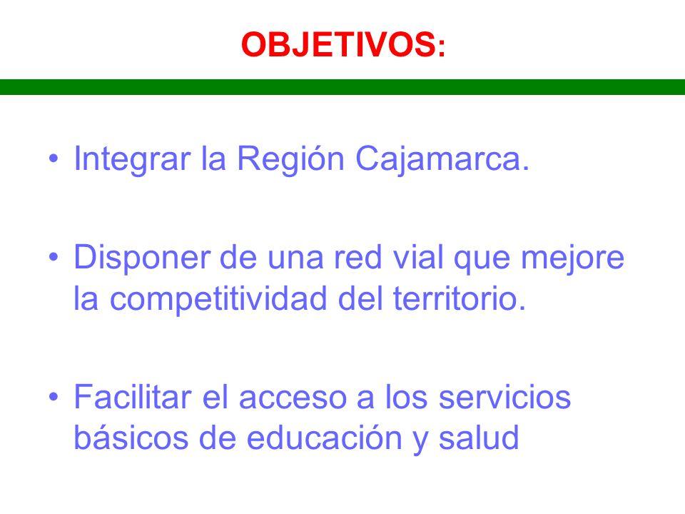 OBJETIVOS: Integrar la Región Cajamarca. Disponer de una red vial que mejore la competitividad del territorio.