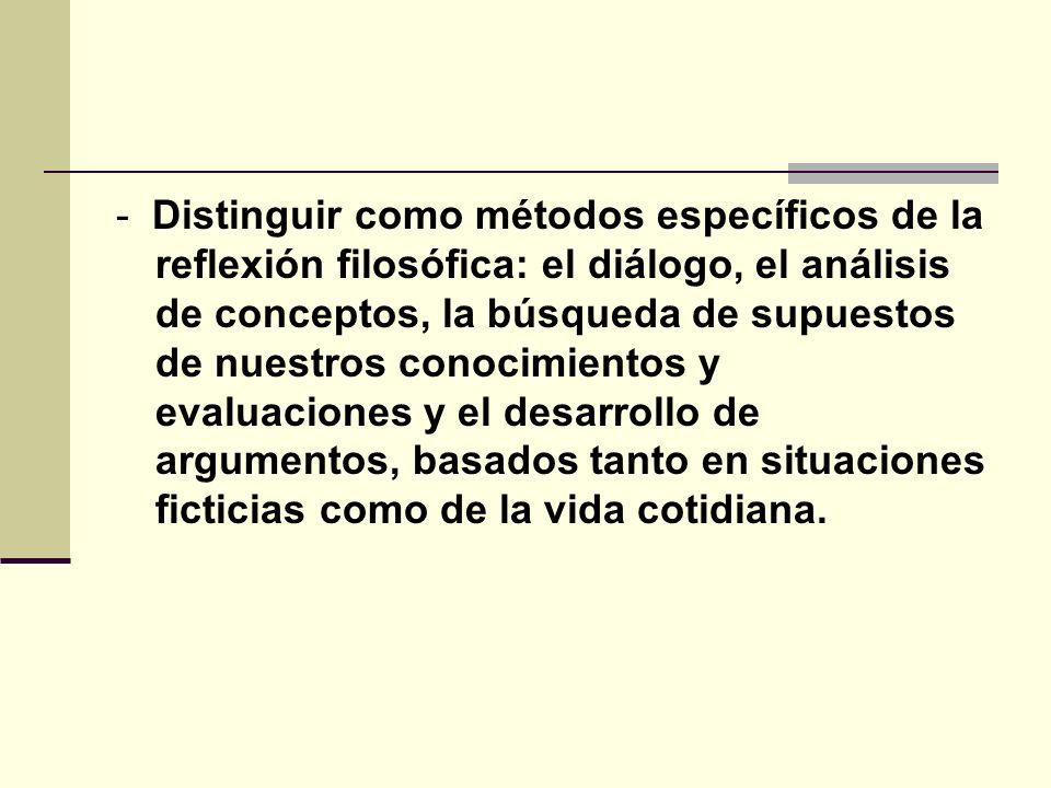 - Distinguir como métodos específicos de la reflexión filosófica: el diálogo, el análisis de conceptos, la búsqueda de supuestos de nuestros conocimientos y evaluaciones y el desarrollo de argumentos, basados tanto en situaciones ficticias como de la vida cotidiana.
