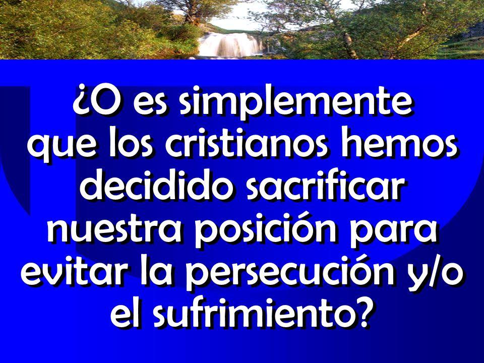 ¿O es simplemente que los cristianos hemos decidido sacrificar nuestra posición para evitar la persecución y/o el sufrimiento