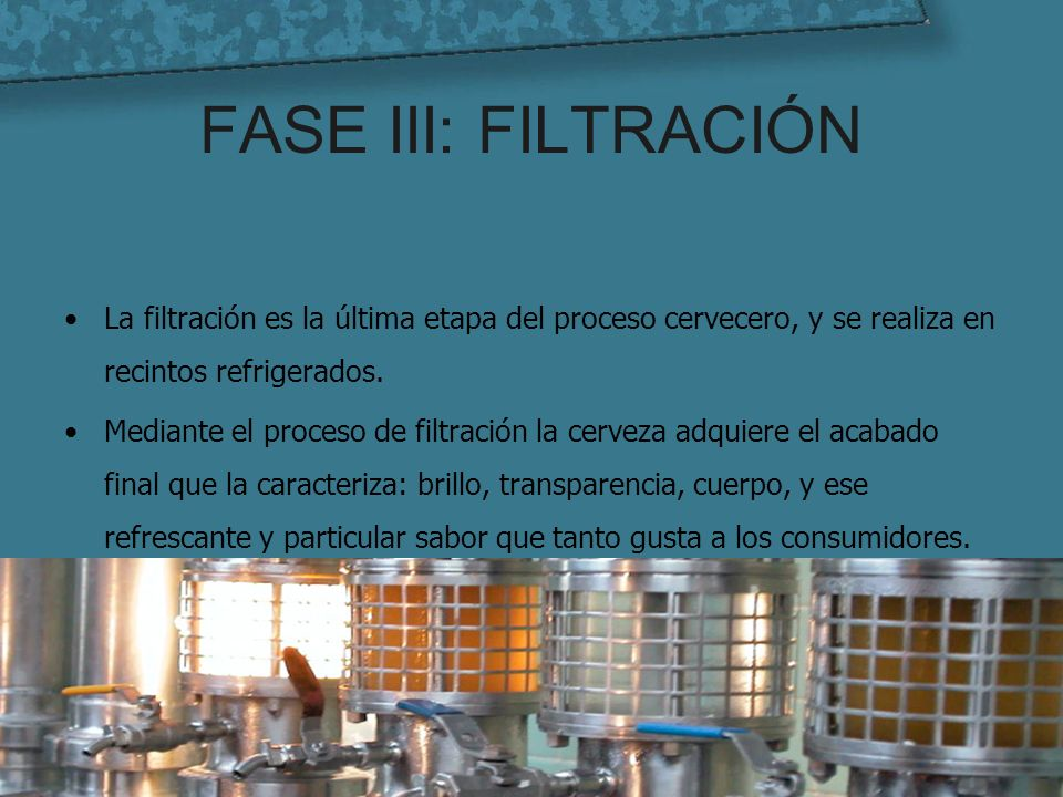 FASE III: FILTRACIÓN La filtración es la última etapa del proceso cervecero, y se realiza en recintos refrigerados.
