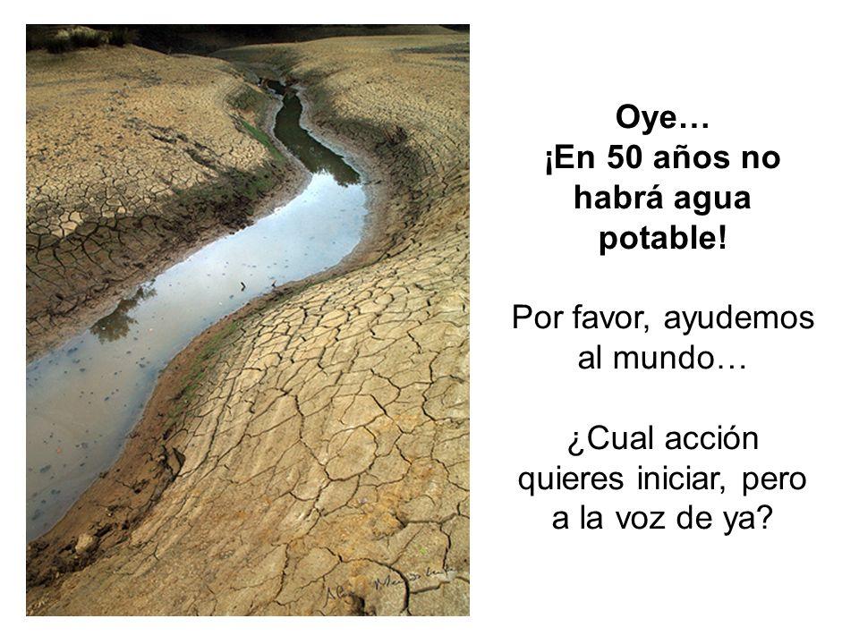 Oye… ¡En 50 años no habrá agua potable.