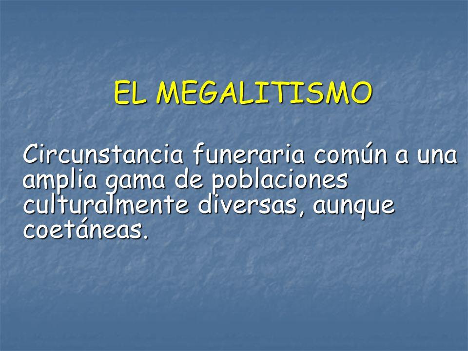 EL MEGALITISMO Circunstancia funeraria común a una amplia gama de poblaciones culturalmente diversas, aunque coetáneas.
