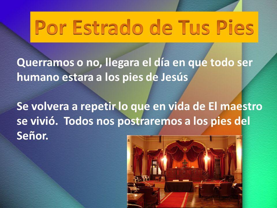 Por Estrado de Tus Pies Querramos o no, llegara el día en que todo ser humano estara a los pies de Jesús.