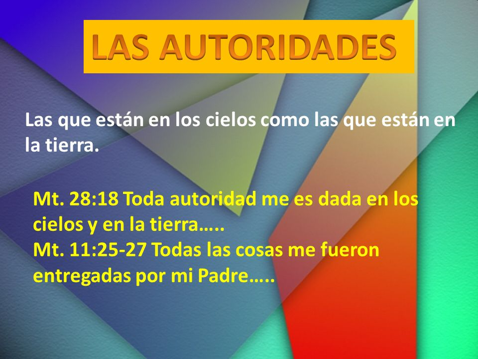 LAS AUTORIDADES Las que están en los cielos como las que están en la tierra. Mt. 28:18 Toda autoridad me es dada en los cielos y en la tierra…..