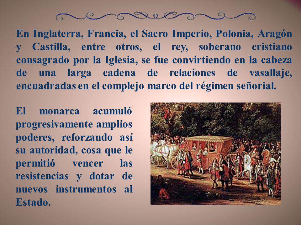 En Inglaterra, Francia, el Sacro Imperio, Polonia, Aragón y Castilla, entre otros, el rey, soberano cristiano consagrado por la Iglesia, se fue convirtiendo en la cabeza de una larga cadena de relaciones de vasallaje, encuadradas en el complejo marco del régimen señorial.