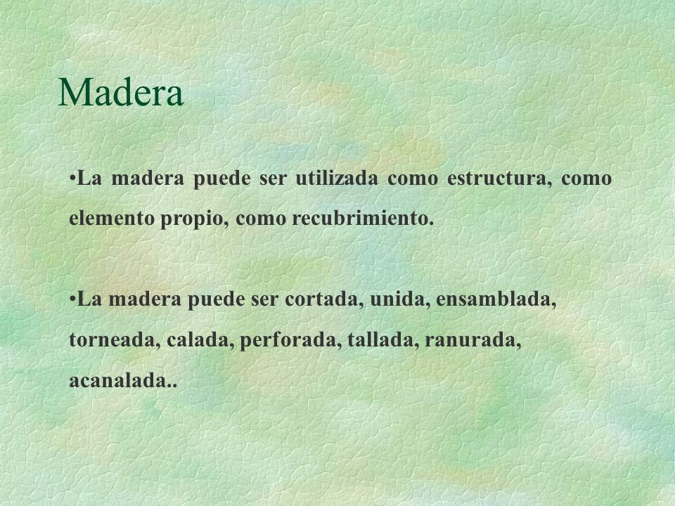 Madera La madera puede ser utilizada como estructura, como elemento propio, como recubrimiento.