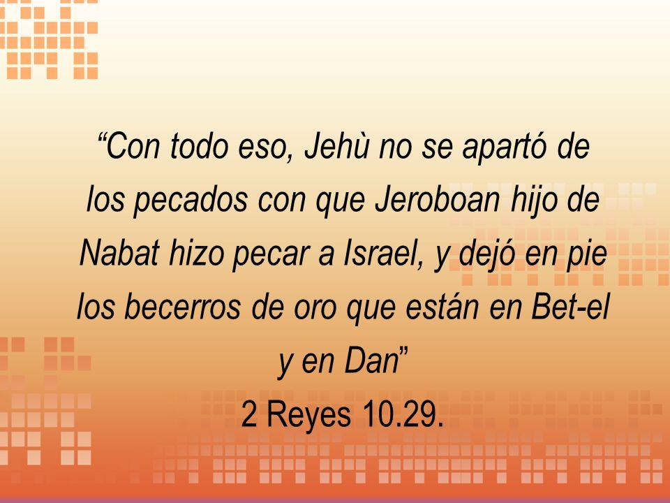 Con todo eso, Jehù no se apartó de los pecados con que Jeroboan hijo de Nabat hizo pecar a Israel, y dejó en pie los becerros de oro que están en Bet-el y en Dan