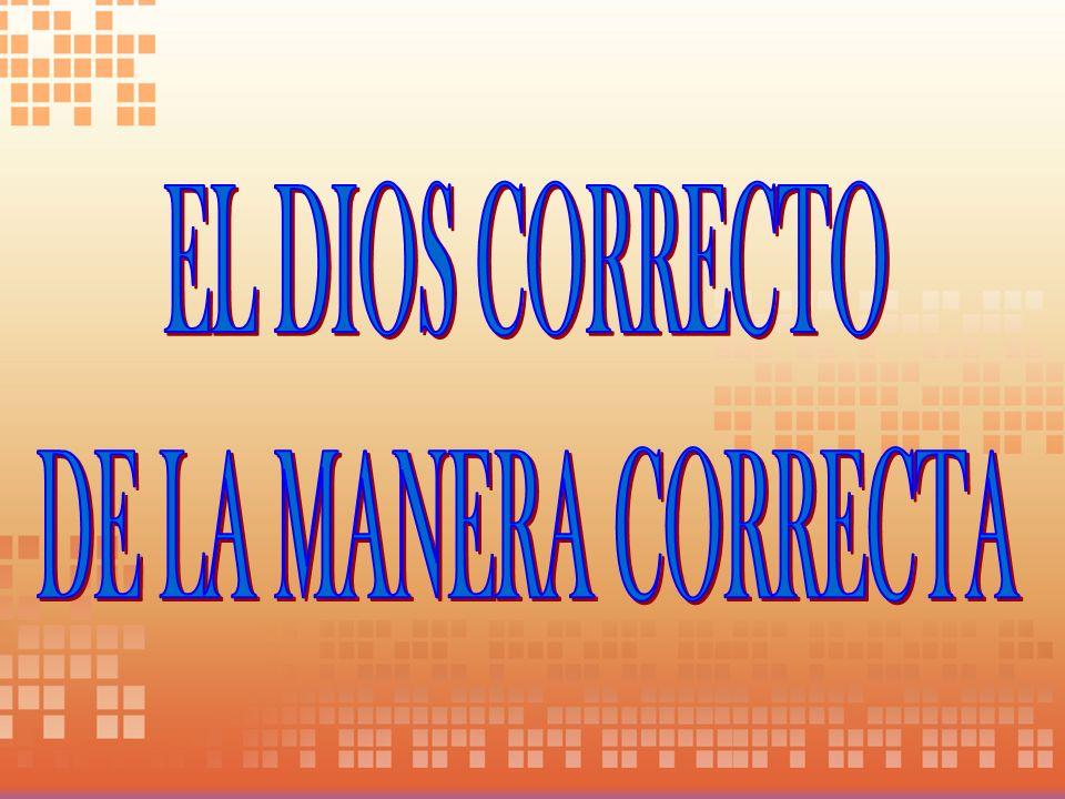 EL DIOS CORRECTO DE LA MANERA CORRECTA
