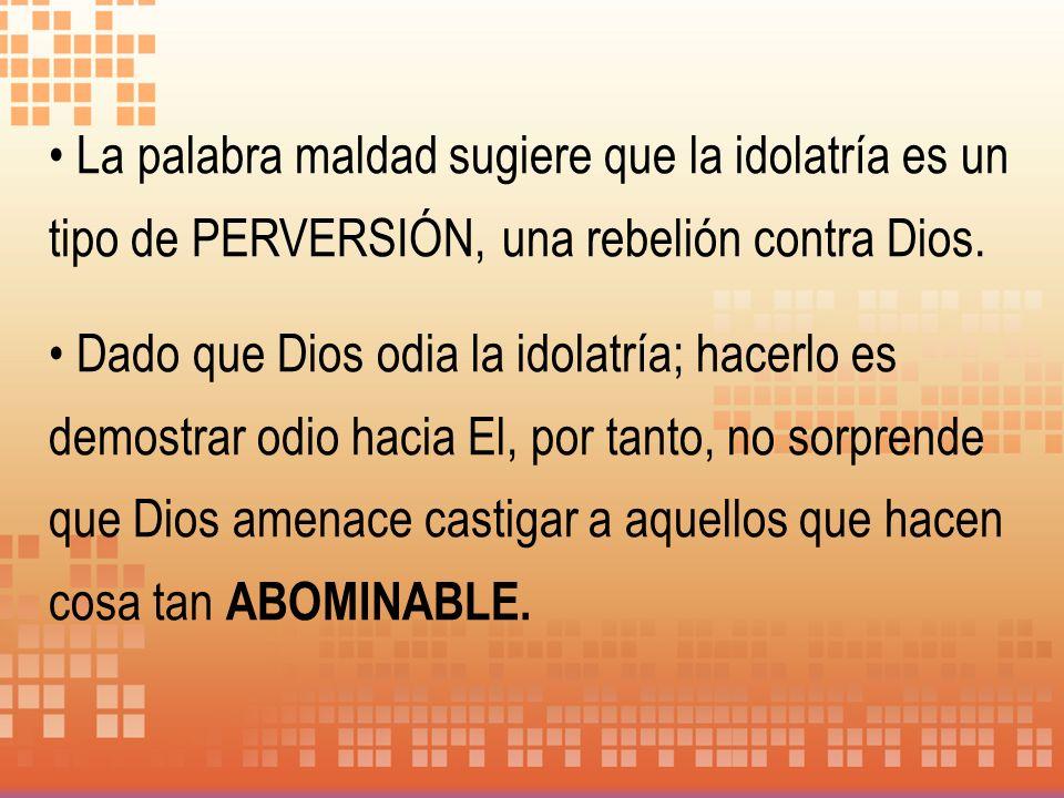La palabra maldad sugiere que la idolatría es un tipo de PERVERSIÓN, una rebelión contra Dios.