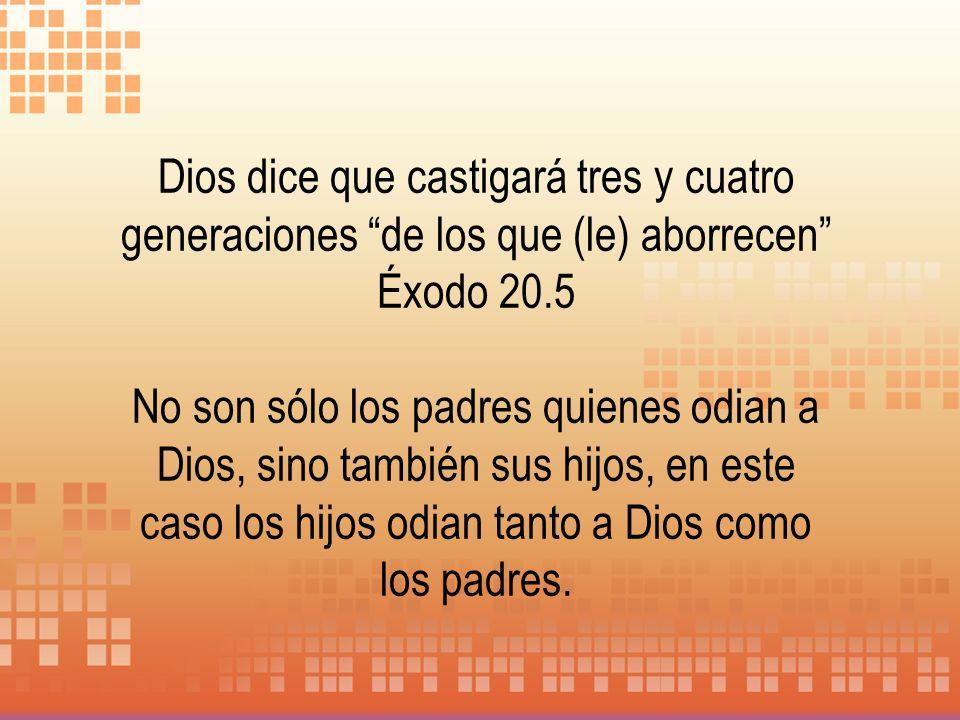 Dios dice que castigará tres y cuatro generaciones de los que (le) aborrecen Éxodo 20.5