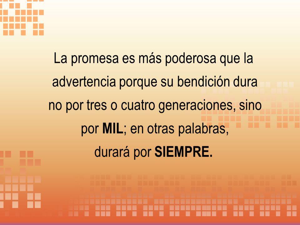 La promesa es más poderosa que la advertencia porque su bendición dura no por tres o cuatro generaciones, sino por MIL; en otras palabras,