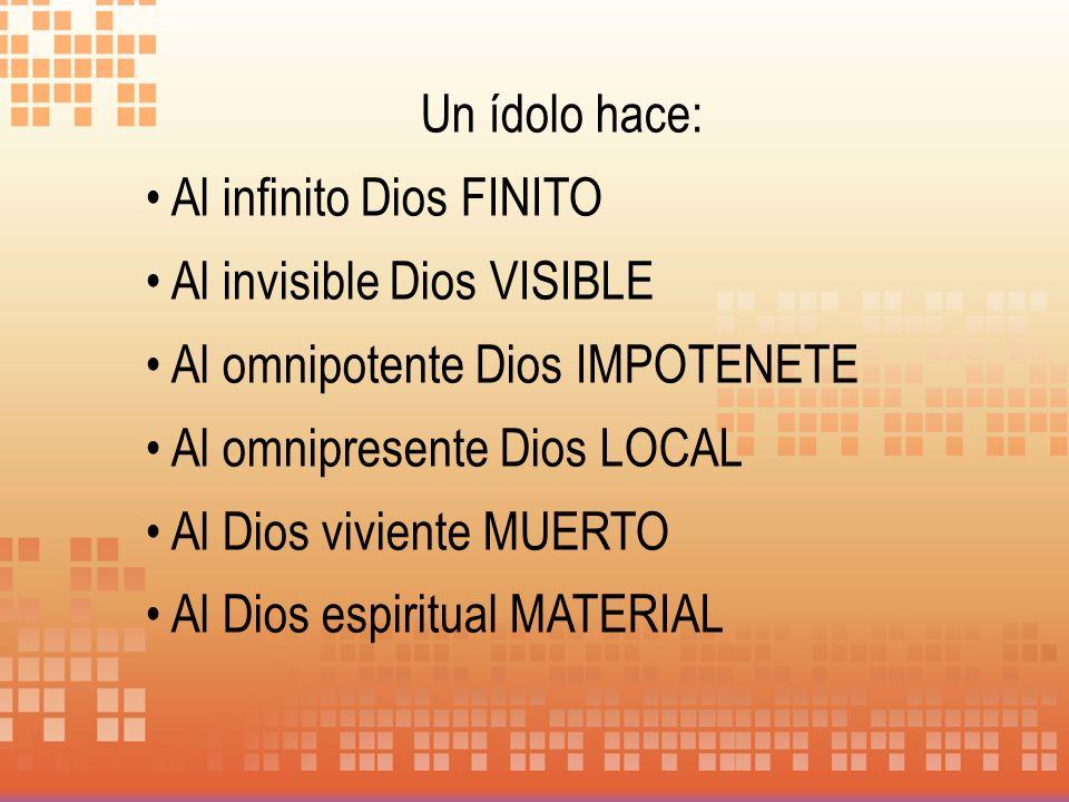 Un ídolo hace: Al infinito Dios FINITO. Al invisible Dios VISIBLE. Al omnipotente Dios IMPOTENETE.