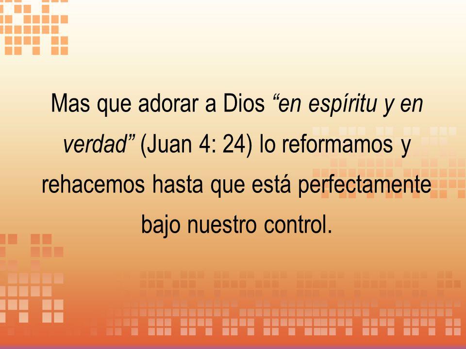 Mas que adorar a Dios en espíritu y en verdad (Juan 4: 24) lo reformamos y rehacemos hasta que está perfectamente