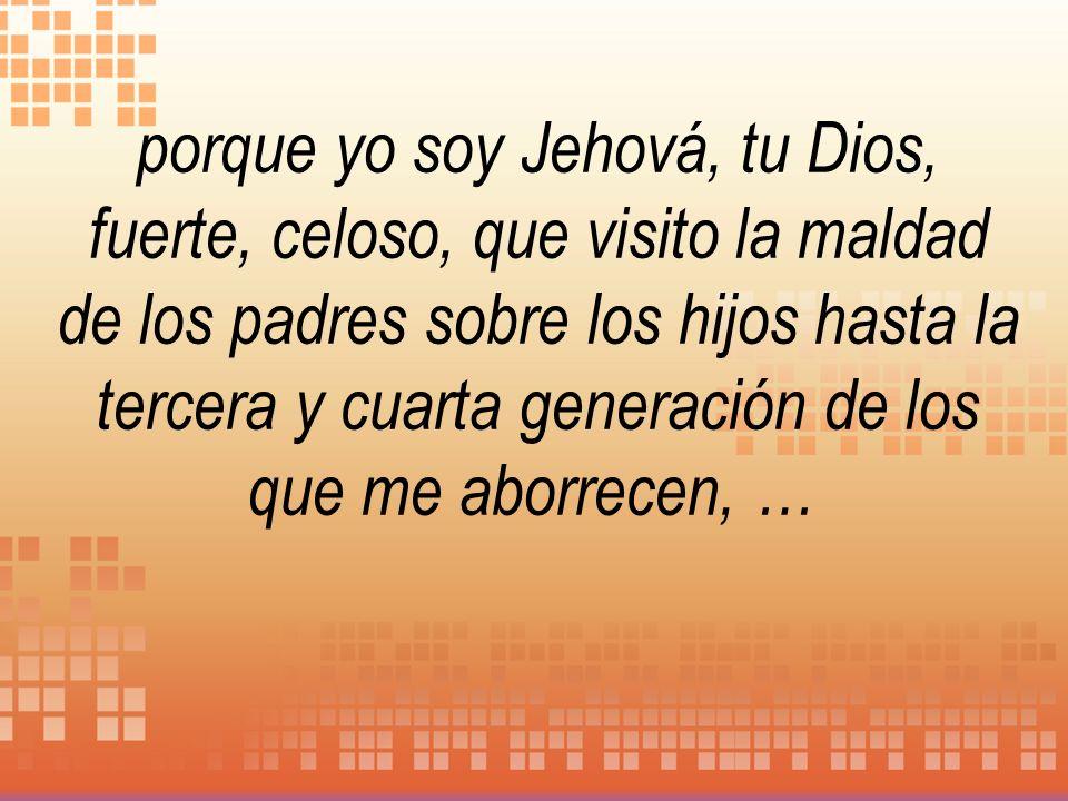 porque yo soy Jehová, tu Dios, fuerte, celoso, que visito la maldad de los padres sobre los hijos hasta la tercera y cuarta generación de los que me aborrecen, …
