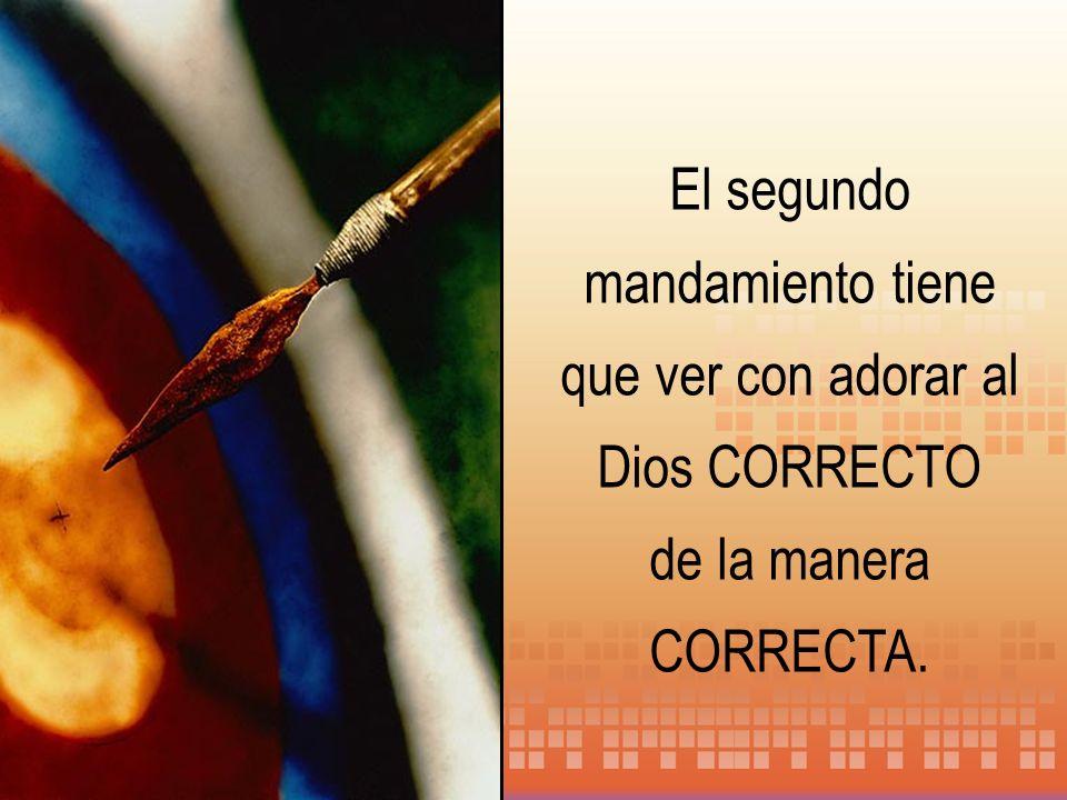 El segundo mandamiento tiene que ver con adorar al Dios CORRECTO