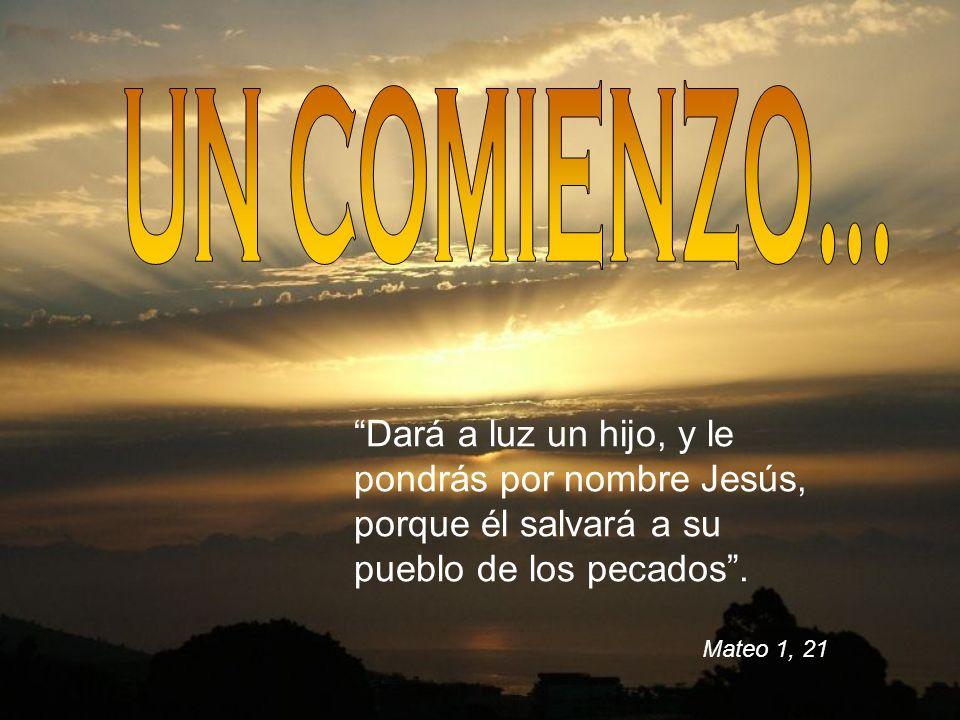 UN COMIENZO... Dará a luz un hijo, y le pondrás por nombre Jesús, porque él salvará a su pueblo de los pecados .