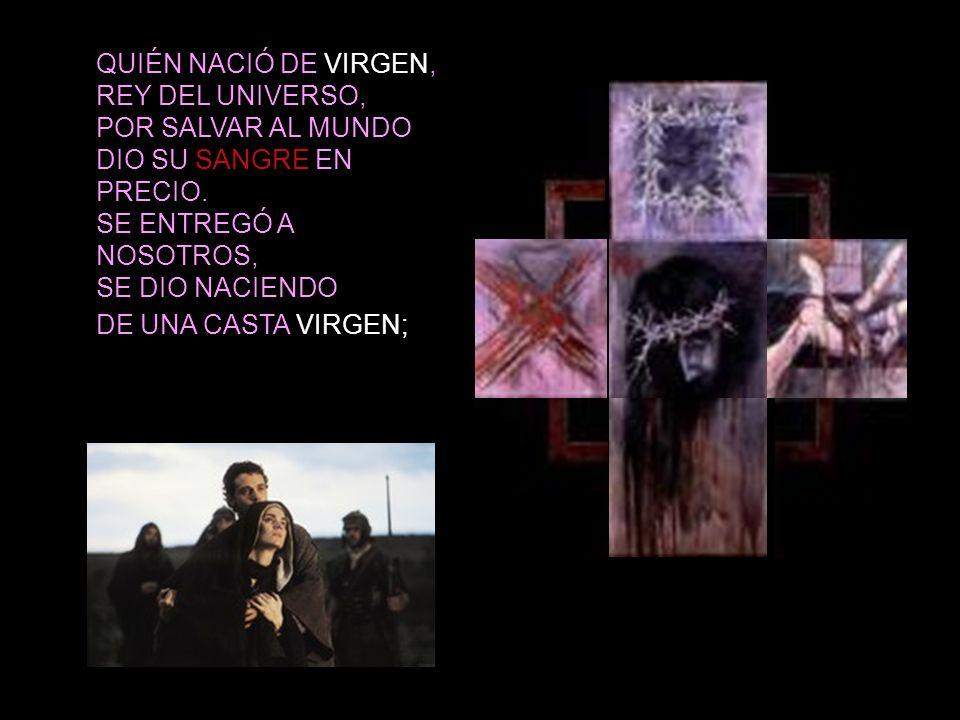 QUIÉN NACIÓ DE VIRGEN, REY DEL UNIVERSO, POR SALVAR AL MUNDO. DIO SU SANGRE EN PRECIO. SE ENTREGÓ A NOSOTROS,