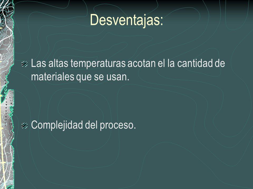 Desventajas: Las altas temperaturas acotan el la cantidad de materiales que se usan.