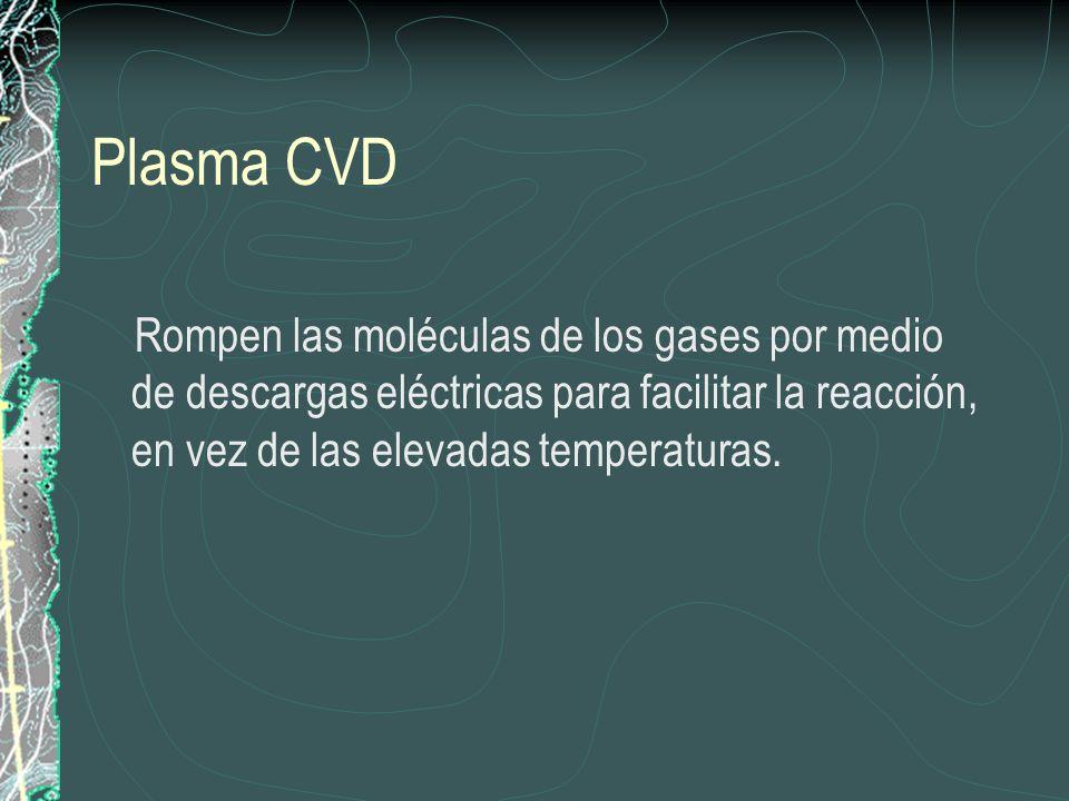 Plasma CVD Rompen las moléculas de los gases por medio de descargas eléctricas para facilitar la reacción, en vez de las elevadas temperaturas.