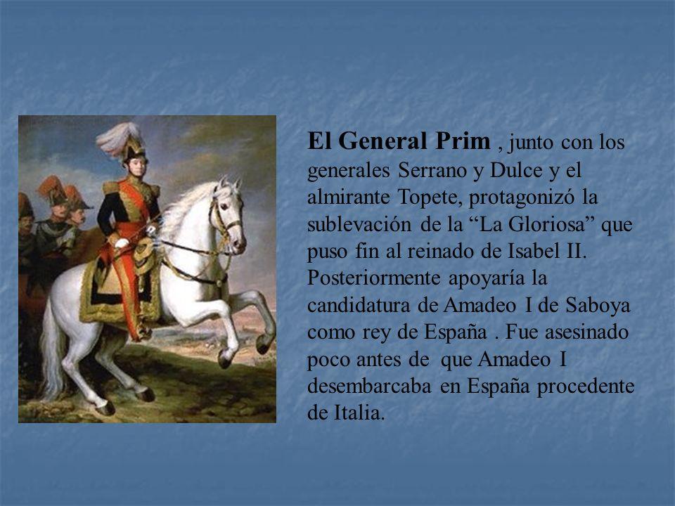El General Prim , junto con los generales Serrano y Dulce y el almirante Topete, protagonizó la sublevación de la La Gloriosa que puso fin al reinado de Isabel II.