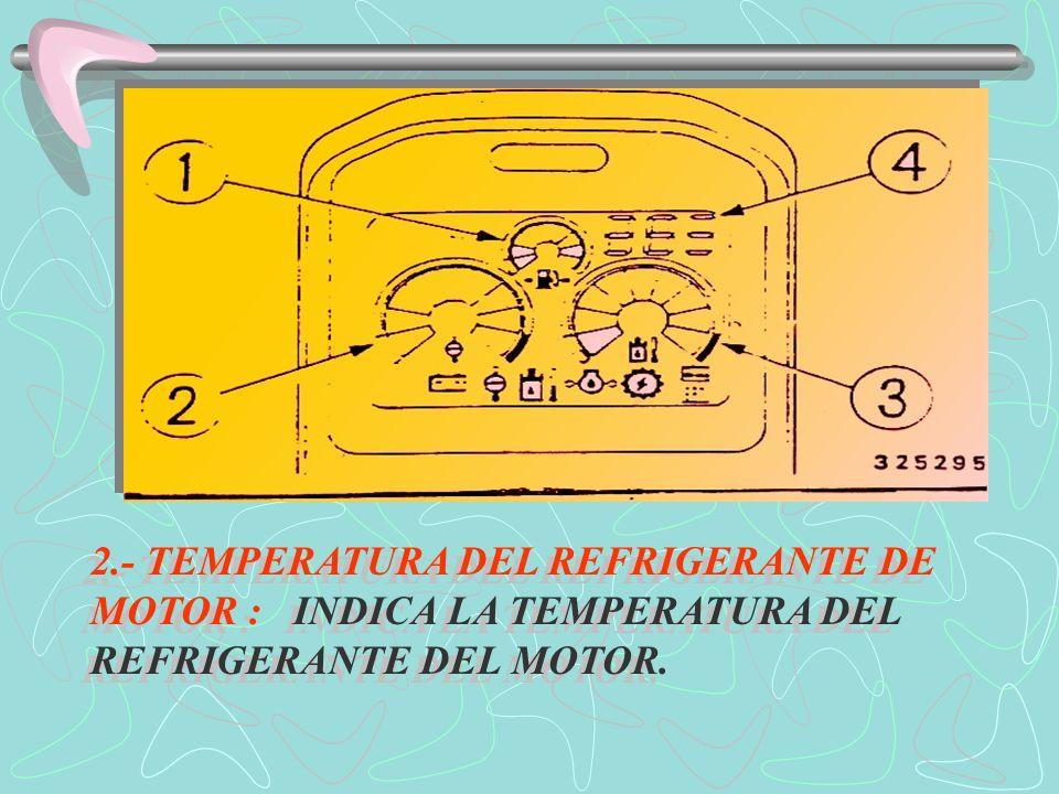 2.- TEMPERATURA DEL REFRIGERANTE DE MOTOR : INDICA LA TEMPERATURA DEL REFRIGERANTE DEL MOTOR.