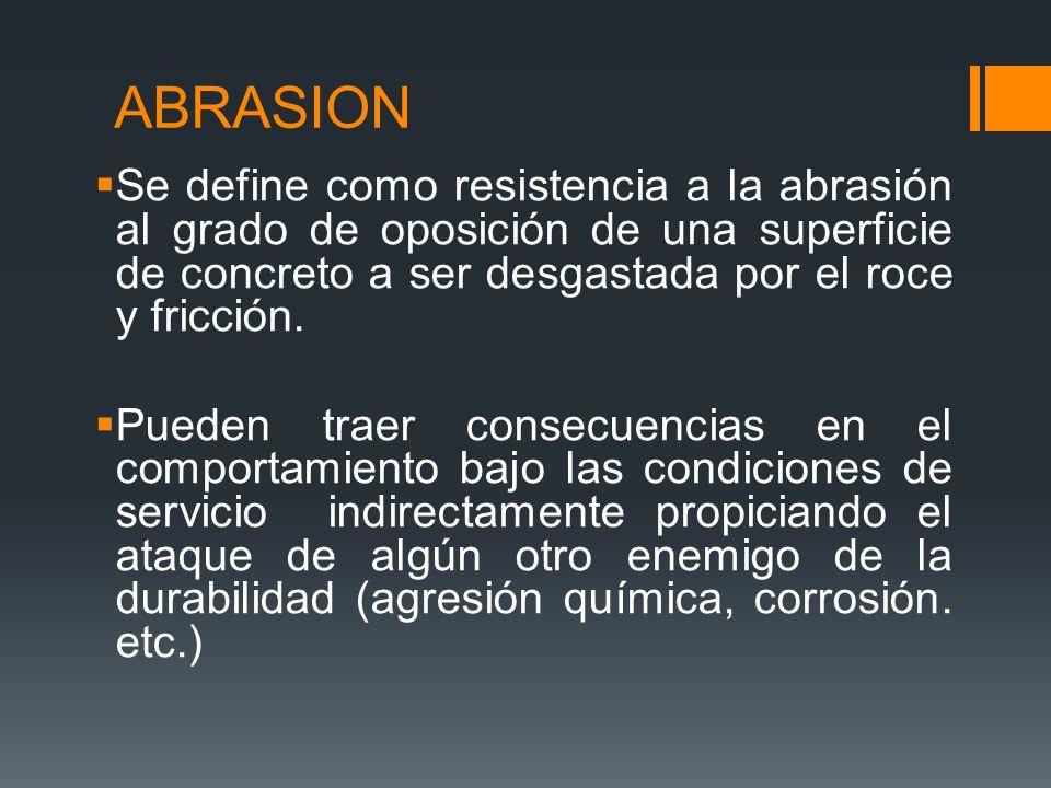 ABRASION Se define como resistencia a la abrasión al grado de oposición de una superficie de concreto a ser desgastada por el roce y fricción.
