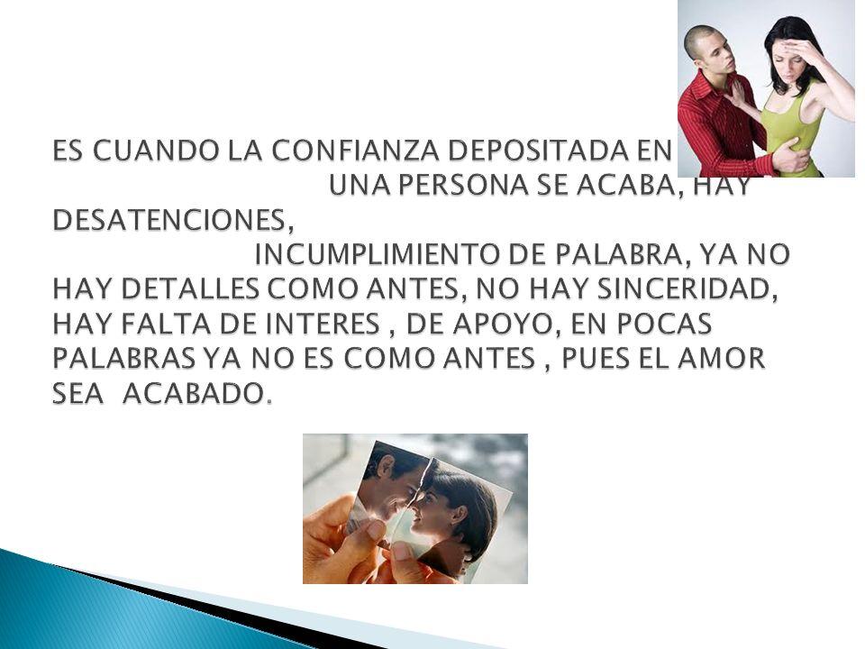 ES CUANDO LA CONFIANZA DEPOSITADA EN UNA PERSONA SE ACABA, HAY DESATENCIONES, INCUMPLIMIENTO DE PALABRA, YA NO HAY DETALLES COMO ANTES, NO HAY SINCERIDAD, HAY FALTA DE INTERES , DE APOYO, EN POCAS PALABRAS YA NO ES COMO ANTES , PUES EL AMOR SEA ACABADO.