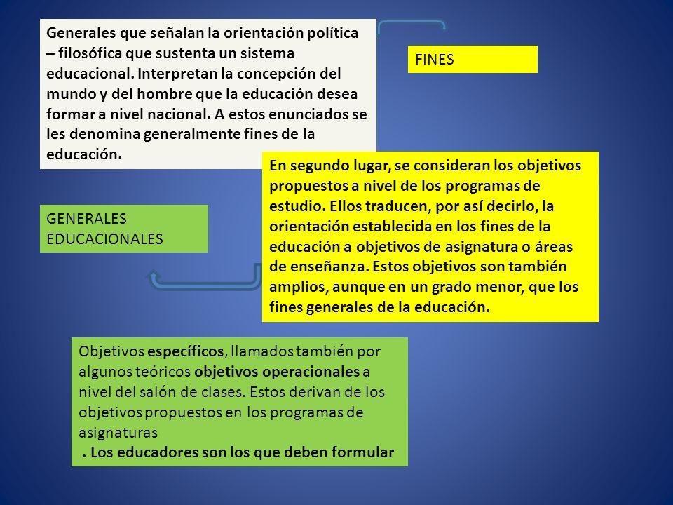 Generales que señalan la orientación política – filosófica que sustenta un sistema educacional. Interpretan la concepción del mundo y del hombre que la educación desea formar a nivel nacional. A estos enunciados se les denomina generalmente fines de la educación.