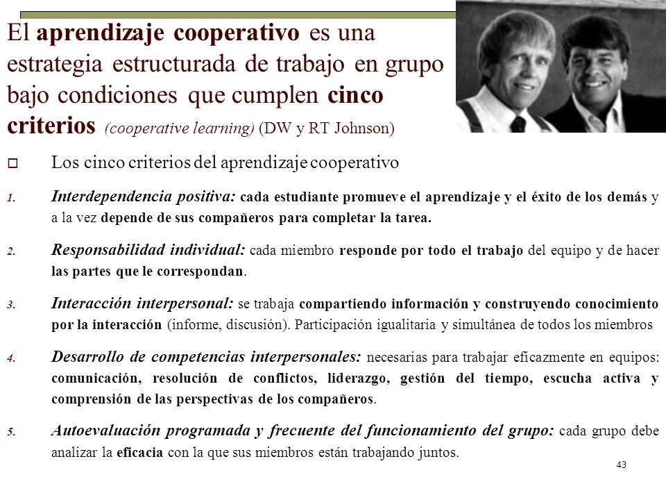 El aprendizaje cooperativo es una estrategia estructurada de trabajo en grupo bajo condiciones que cumplen cinco criterios (cooperative learning) (DW y RT Johnson)
