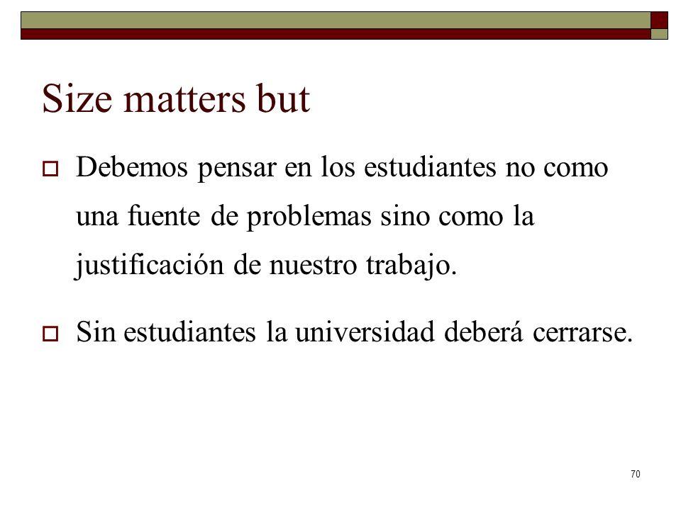 Size matters but Debemos pensar en los estudiantes no como una fuente de problemas sino como la justificación de nuestro trabajo.