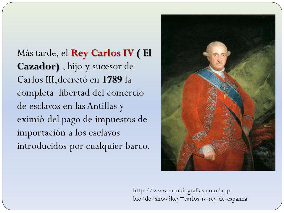 Más tarde, el Rey Carlos IV ( El Cazador) , hijo y sucesor de Carlos III,decretó en 1789 la completa libertad del comercio de esclavos en las Antillas y eximió del pago de impuestos de importación a los esclavos introducidos por cualquier barco.
