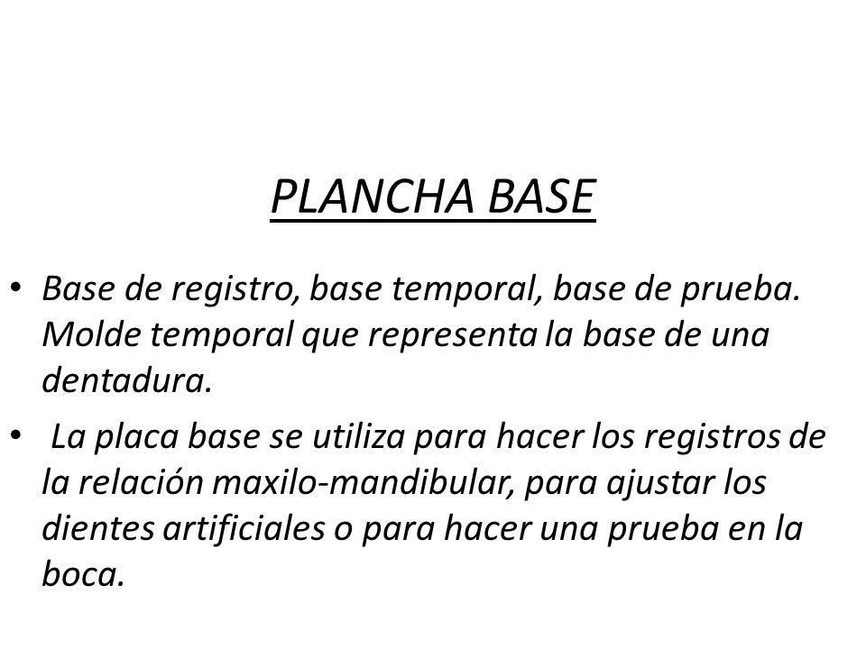 PLANCHA BASE Base de registro, base temporal, base de prueba. Molde temporal que representa la base de una dentadura.