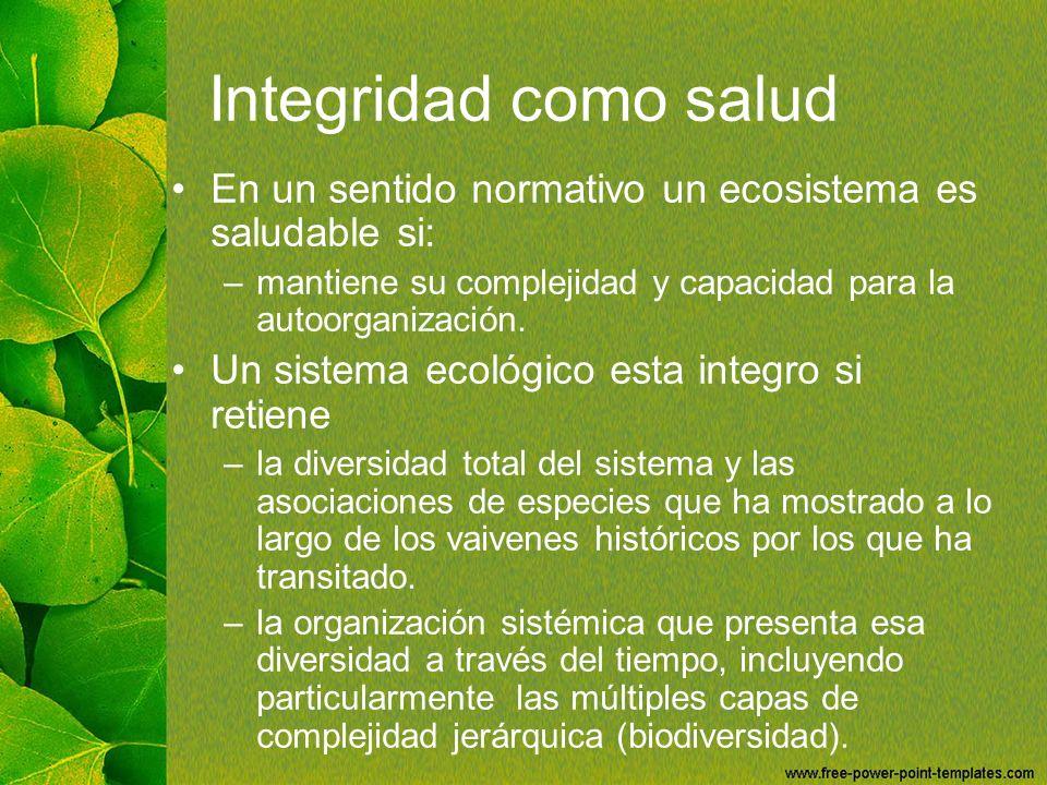 Integridad como salud En un sentido normativo un ecosistema es saludable si: mantiene su complejidad y capacidad para la autoorganización.