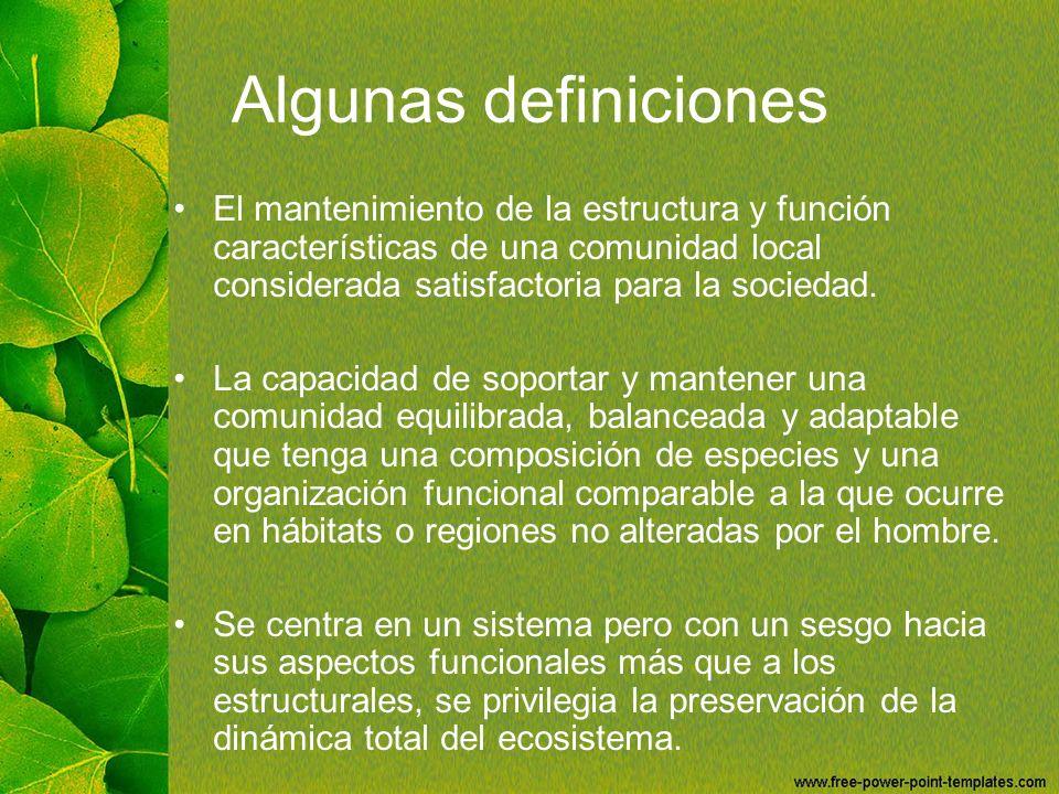 Algunas definiciones El mantenimiento de la estructura y función características de una comunidad local considerada satisfactoria para la sociedad.