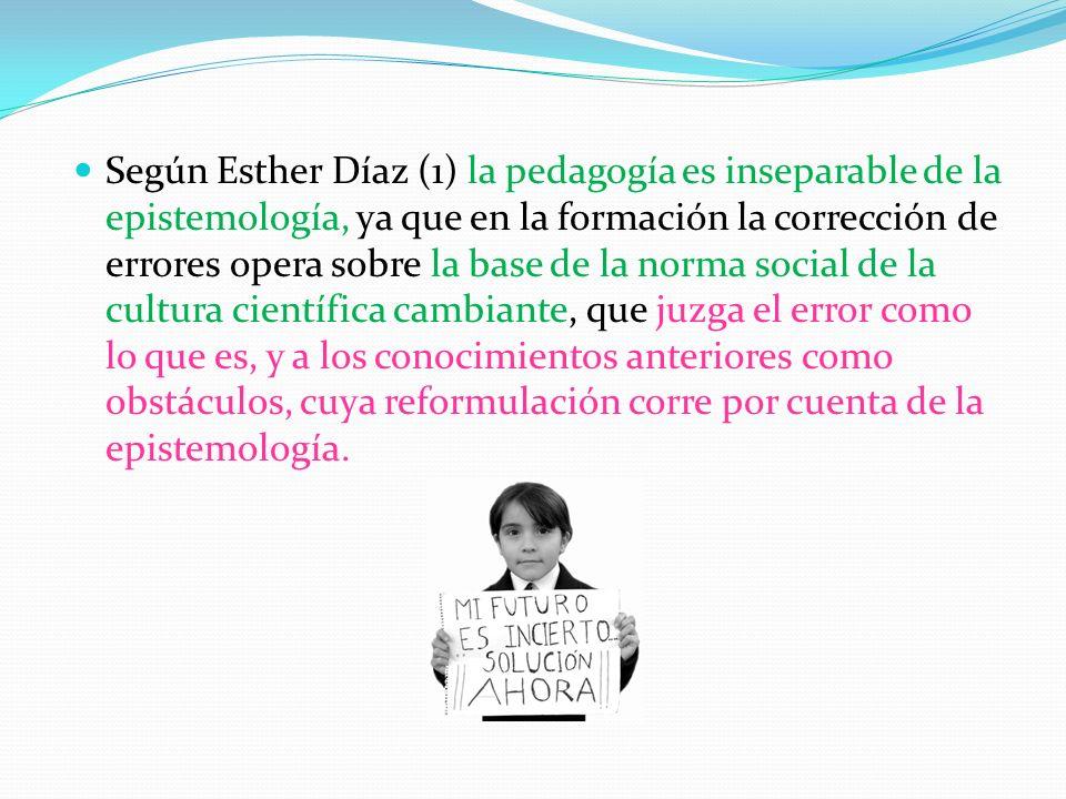 Según Esther Díaz (1) la pedagogía es inseparable de la epistemología, ya que en la formación la corrección de errores opera sobre la base de la norma social de la cultura científica cambiante, que juzga el error como lo que es, y a los conocimientos anteriores como obstáculos, cuya reformulación corre por cuenta de la epistemología.