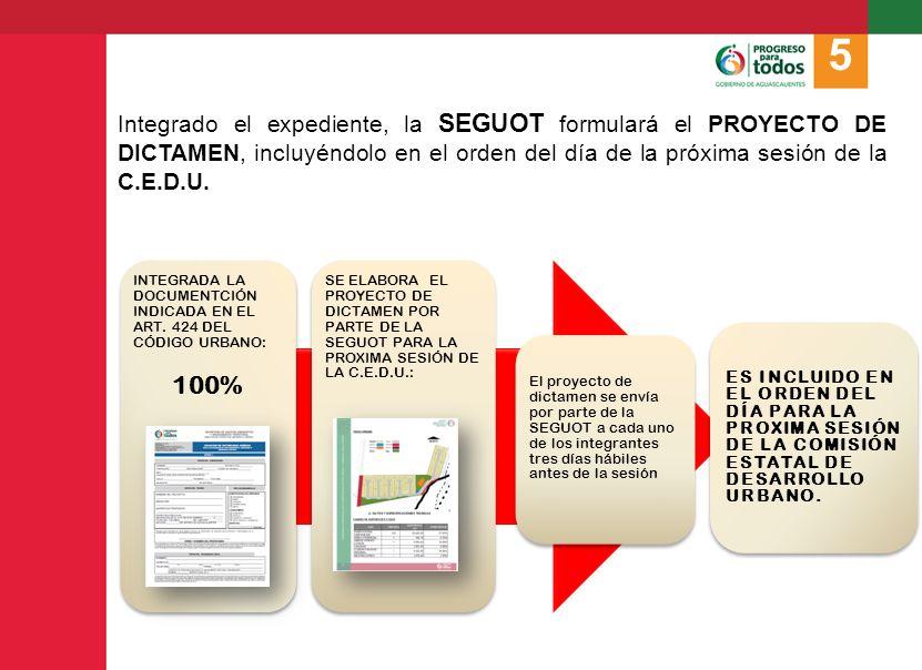 5 Integrado el expediente, la SEGUOT formulará el PROYECTO DE DICTAMEN, incluyéndolo en el orden del día de la próxima sesión de la C.E.D.U.