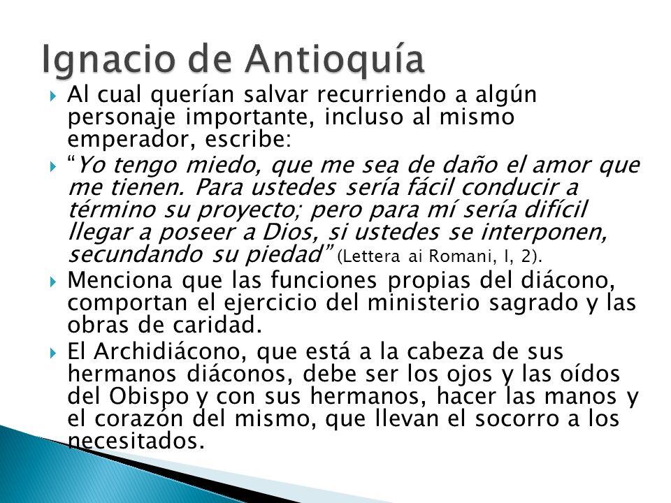 Ignacio de Antioquía Al cual querían salvar recurriendo a algún personaje importante, incluso al mismo emperador, escribe: