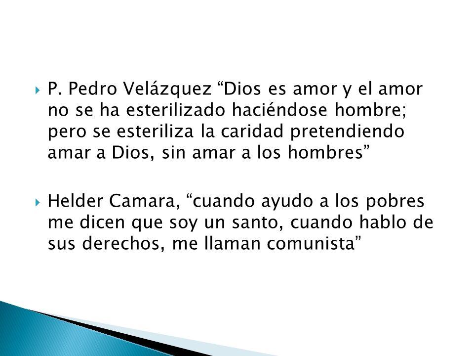 P. Pedro Velázquez Dios es amor y el amor no se ha esterilizado haciéndose hombre; pero se esteriliza la caridad pretendiendo amar a Dios, sin amar a los hombres