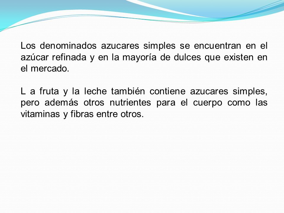 Los denominados azucares simples se encuentran en el azúcar refinada y en la mayoría de dulces que existen en el mercado.