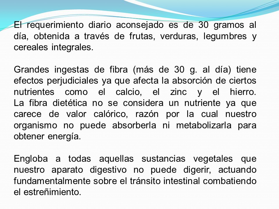 El requerimiento diario aconsejado es de 30 gramos al día, obtenida a través de frutas, verduras, legumbres y cereales integrales.